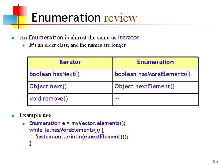 Enumeration review n An Enumeration is almost the same as Iterator n It's an