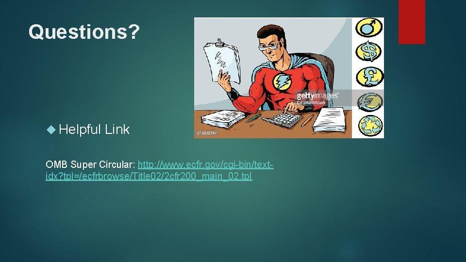 Questions? Helpful Link OMB Super Circular: http: //www. ecfr. gov/cgi-bin/textidx? tpl=/ecfrbrowse/Title 02/2 cfr 200_main_02.