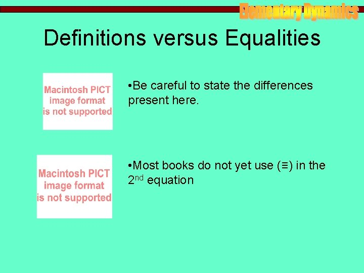 Definitions versus Equalities • Be careful to state the differences present here. • Most