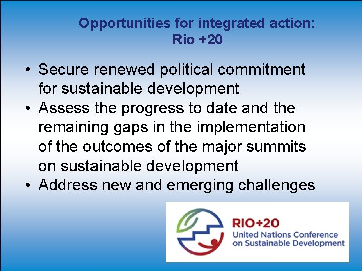 Opportunities for integrated action: Rio +20 • Secure renewed political commitment for sustainable development