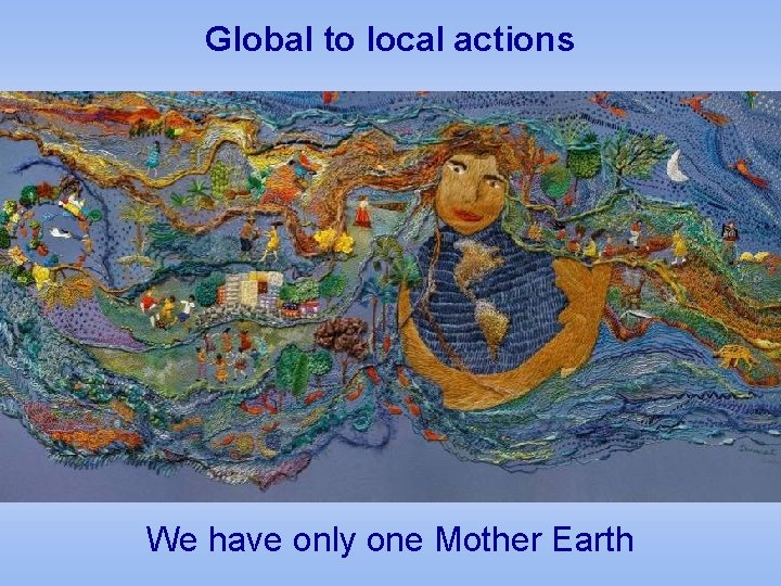 Global to local actions We have only one Mother Earth