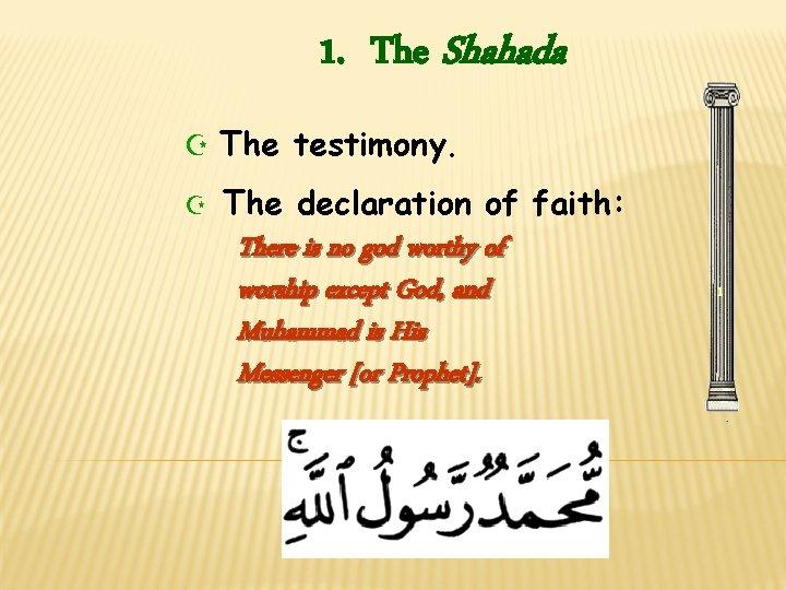 1. The Shahada Z The testimony. Z The declaration of faith: There is no