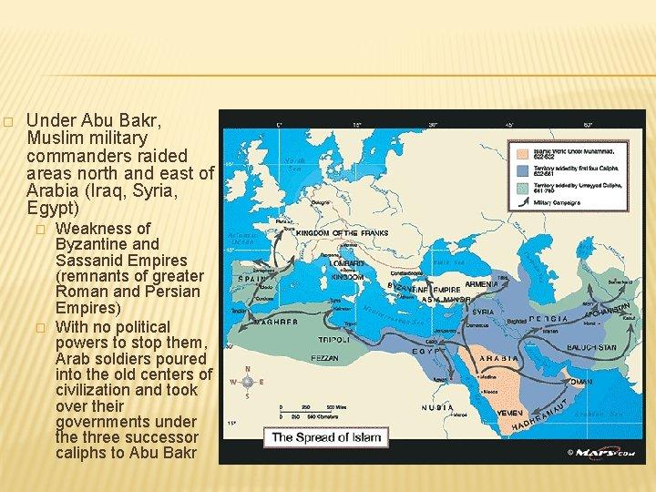 � Under Abu Bakr, Muslim military commanders raided areas north and east of Arabia
