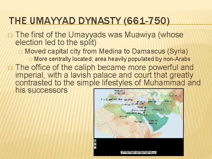 THE UMAYYAD DYNASTY (661 -750) � The first of the Umayyads was Muawiya (whose