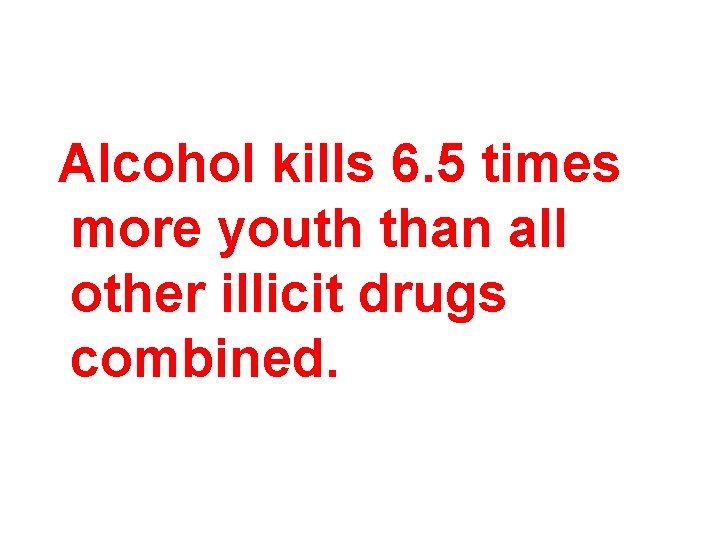 Alcohol kills 6. 5 times more youth than all other illicit drugs combined.