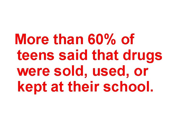 More than 60% of teens said that drugs were sold, used, or kept at