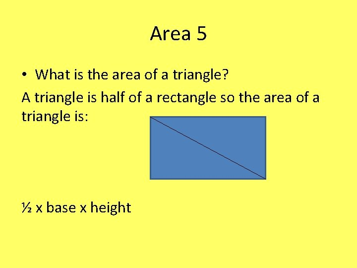 Area 5 • What is the area of a triangle? A triangle is half
