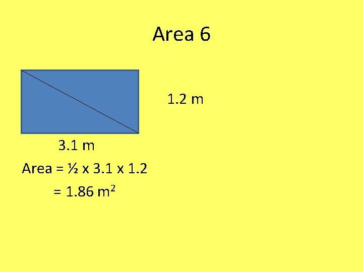 Area 6 1. 2 m 3. 1 m Area = ½ x 3. 1