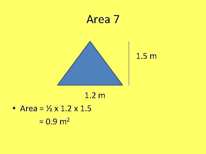 Area 7 1. 5 m 1. 2 m • Area = ½ x 1.