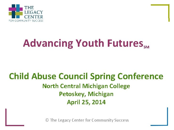 Advancing Youth Futures SM Child Abuse Council Spring Conference North Central Michigan College Petoskey,