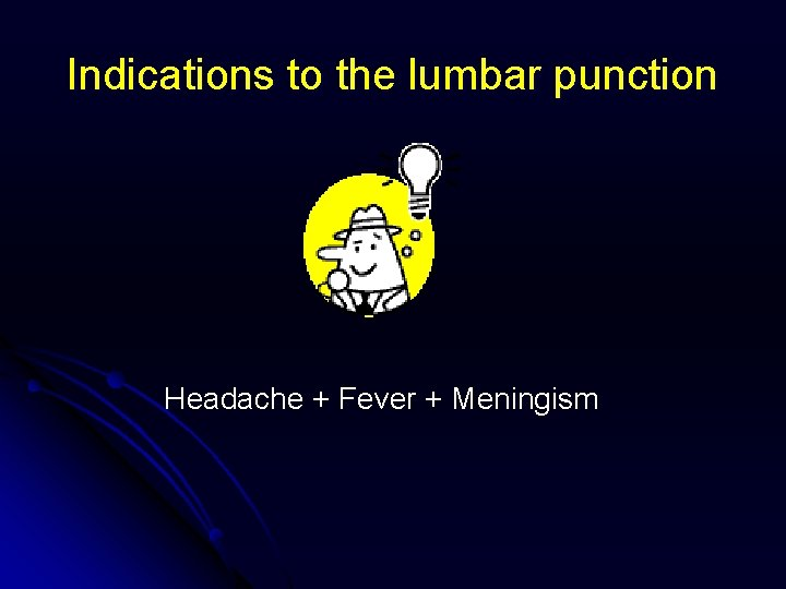 Indications to the lumbar punction Headache + Fever + Meningism