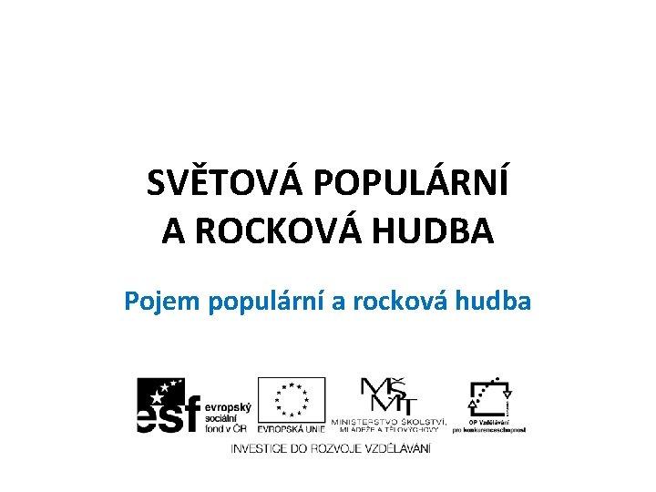 SVĚTOVÁ POPULÁRNÍ A ROCKOVÁ HUDBA Pojem populární a rocková hudba
