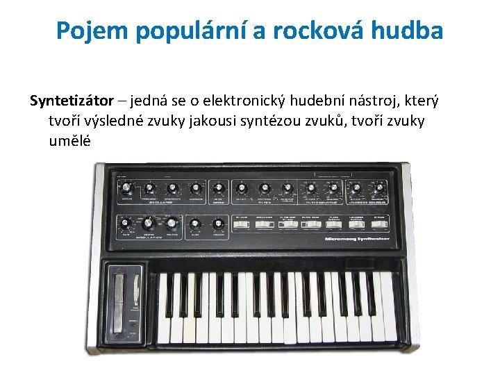 Pojem populární a rocková hudba Syntetizátor – jedná se o elektronický hudební nástroj, který