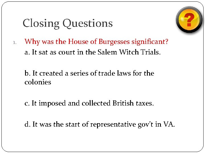 Closing Questions 1. Why was the House of Burgesses significant? a. It sat as