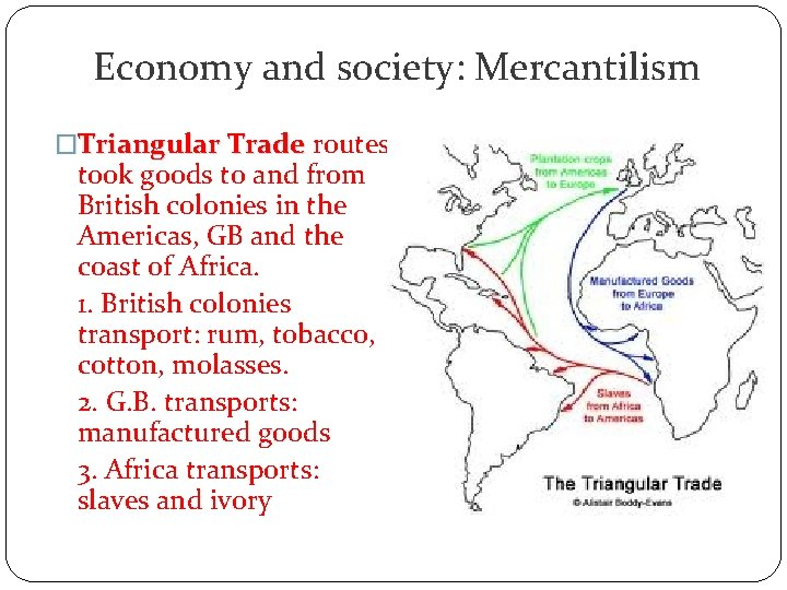 Economy and society: Mercantilism �Triangular Trade routes took goods to and from British colonies