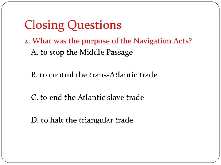 Closing Questions 2. What was the purpose of the Navigation Acts? A. to stop