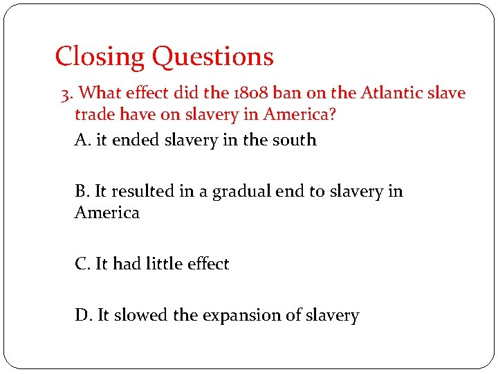 Closing Questions 3. What effect did the 1808 ban on the Atlantic slave trade