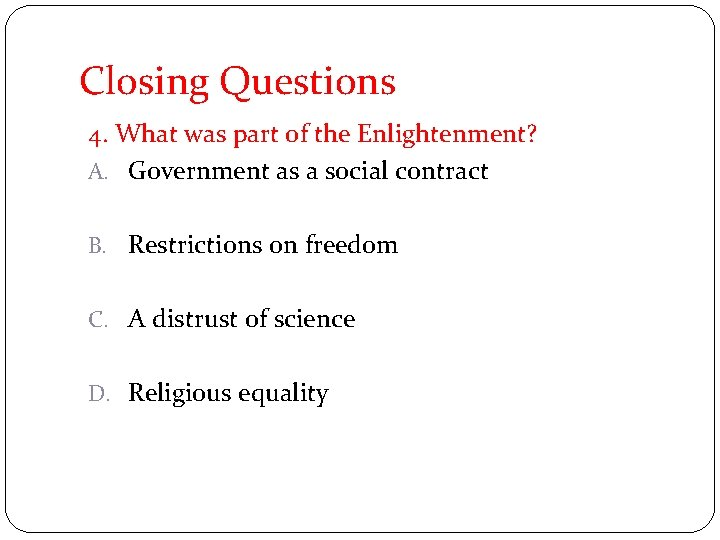 Closing Questions 4. What was part of the Enlightenment? A. Government as a social