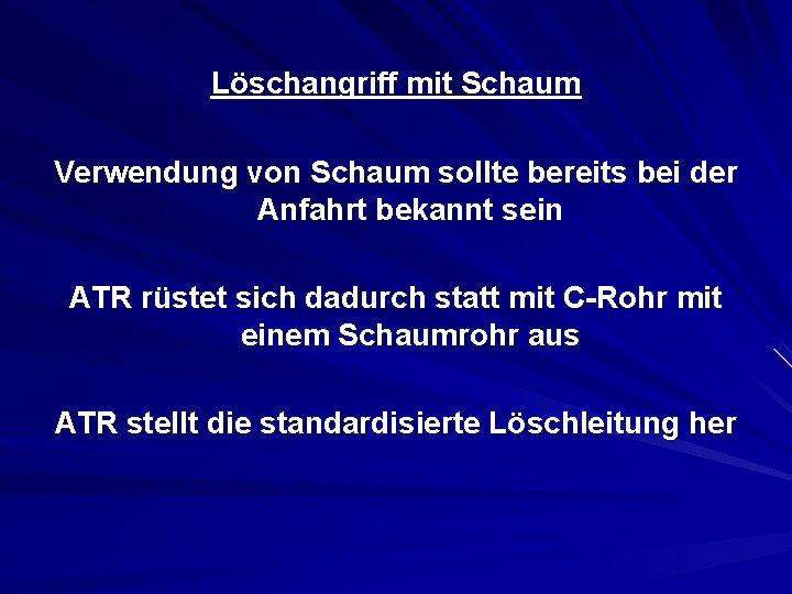 Löschangriff mit Schaum Verwendung von Schaum sollte bereits bei der Anfahrt bekannt sein ATR