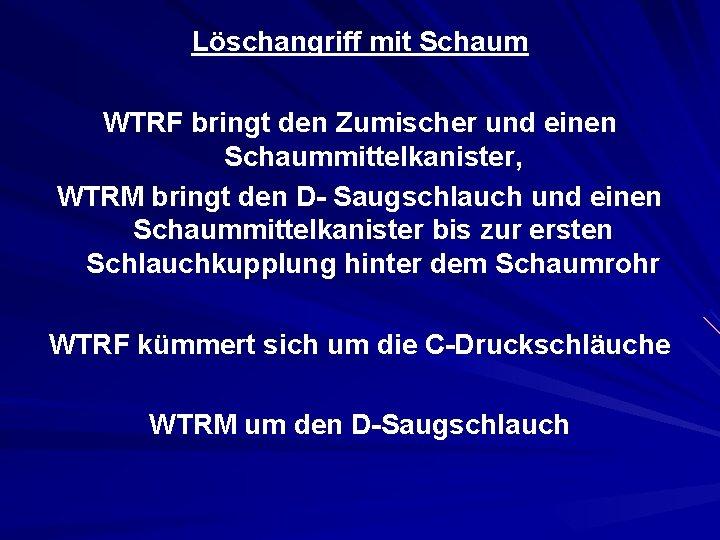Löschangriff mit Schaum WTRF bringt den Zumischer und einen Schaummittelkanister, WTRM bringt den D-
