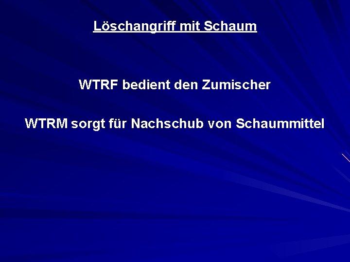 Löschangriff mit Schaum WTRF bedient den Zumischer WTRM sorgt für Nachschub von Schaummittel