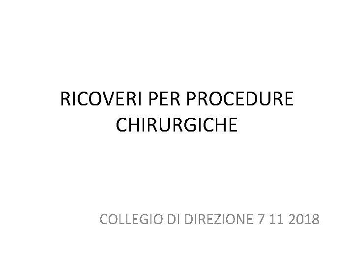 RICOVERI PER PROCEDURE CHIRURGICHE COLLEGIO DI DIREZIONE 7 11 2018