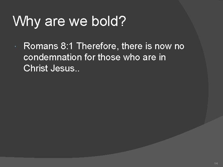 Why are we bold? Romans 8: 1 Therefore, there is now no condemnation for