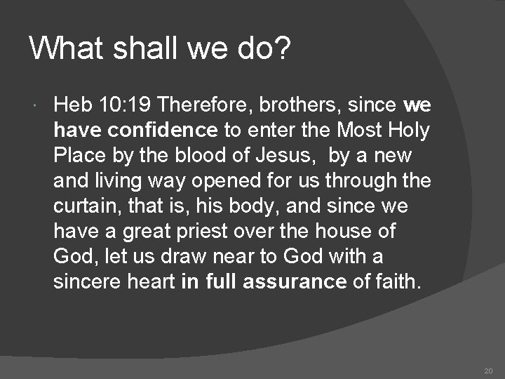 What shall we do? Heb 10: 19 Therefore, brothers, since we have confidence to