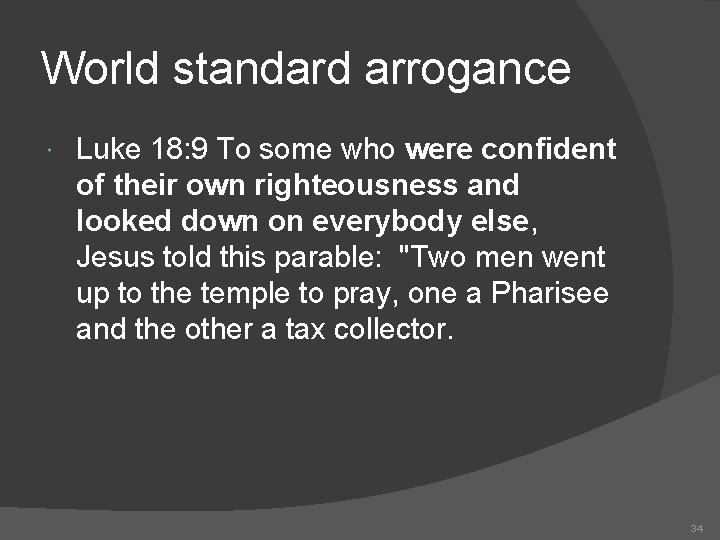 World standard arrogance Luke 18: 9 To some who were confident of their own
