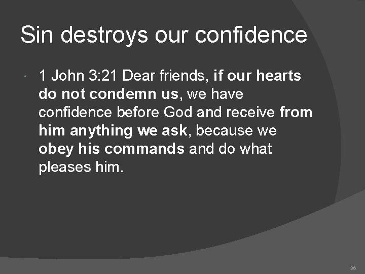 Sin destroys our confidence 1 John 3: 21 Dear friends, if our hearts do