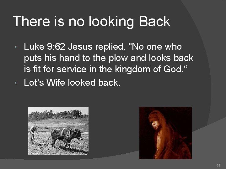 There is no looking Back Luke 9: 62 Jesus replied,
