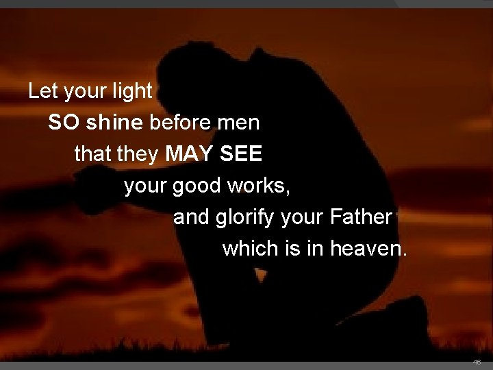 Let your light SO shine before men that they MAY SEE your good works,