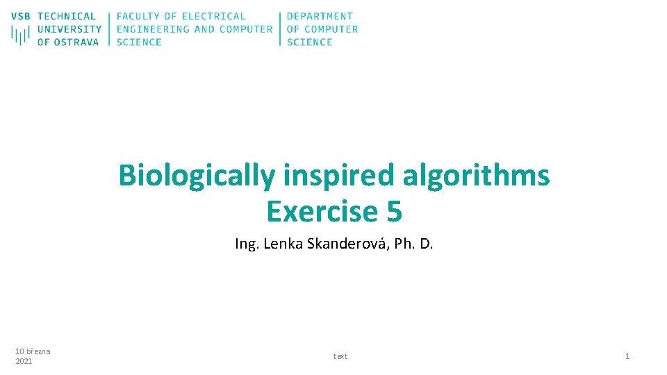 Biologically inspired algorithms Exercise 5 Ing. Lenka Skanderová, Ph. D. 10 března 2021 text