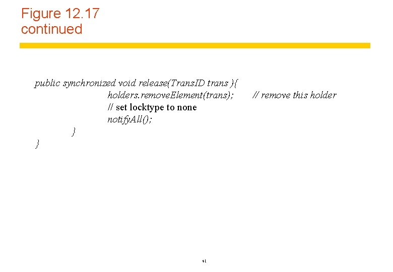 Figure 12. 17 continued public synchronized void release(Trans. ID trans ){ holders. remove. Element(trans);