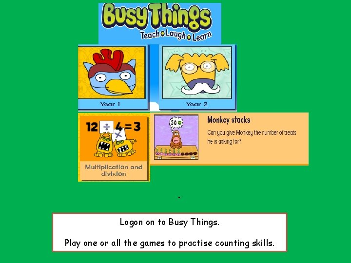 . . Logon on to Busy Things. Play one or all the games to