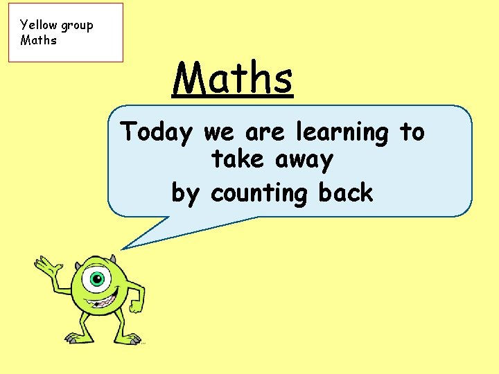 Yellow group Maths Today we are learning to take away by counting back