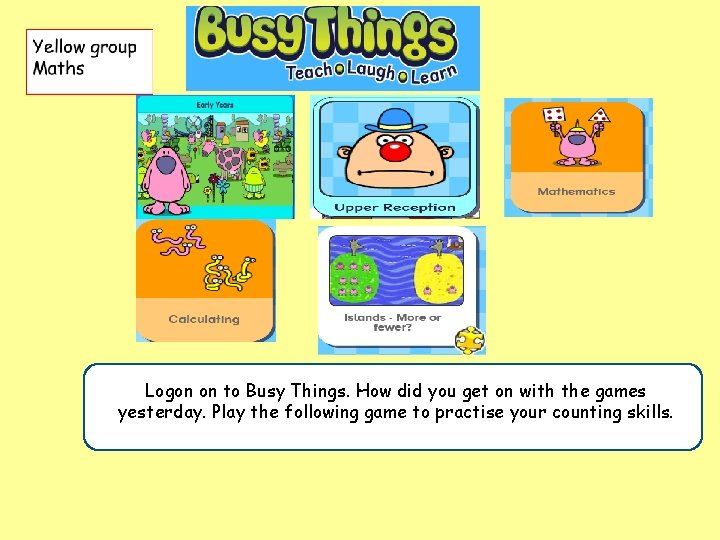 . did you get on with the games Logon on to Busy Things. How