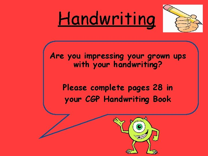 Handwriting Are you impressing your grown ups with your handwriting? Please complete pages 28