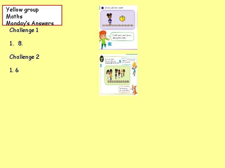 Yellow group Maths Monday's Answers Challenge 1 1. 8. Challenge 2 1. 6
