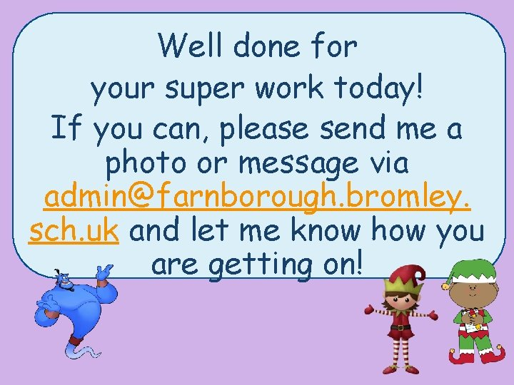 Well done for your super work today! If you can, please send me a