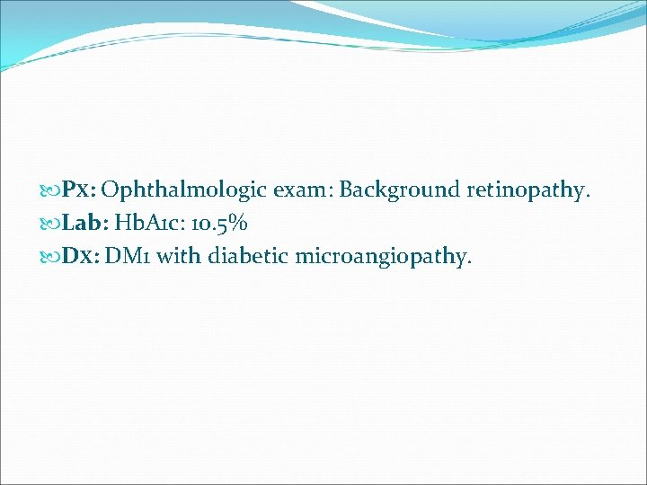 PX: Ophthalmologic exam: Background retinopathy. Lab: Hb. A 1 c: 10. 5% DX: