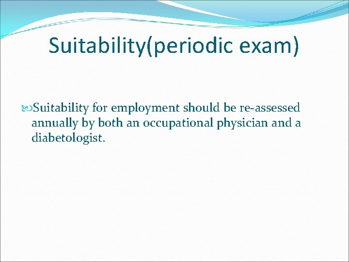 Suitability(periodic exam) Suitability for employment should be re assessed annually by both an occupational