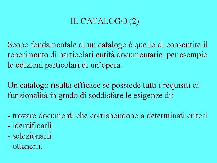 IL CATALOGO (2) Scopo fondamentale di un catalogo è quello di consentire il reperimento