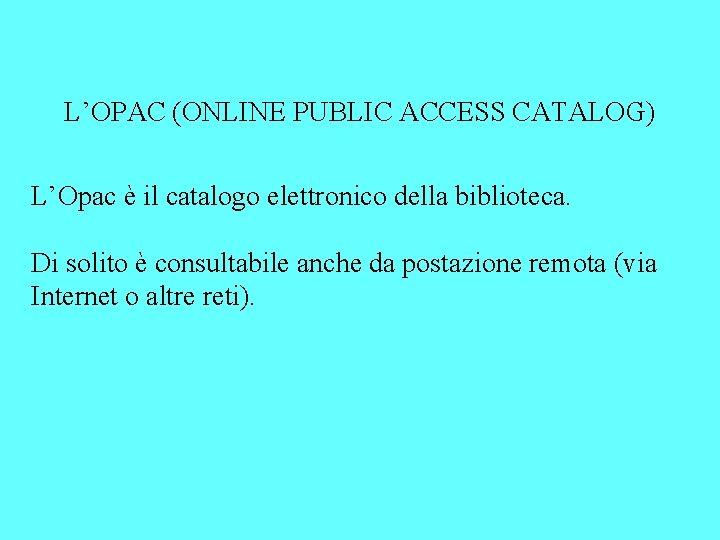 L'OPAC (ONLINE PUBLIC ACCESS CATALOG) L'Opac è il catalogo elettronico della biblioteca. Di solito