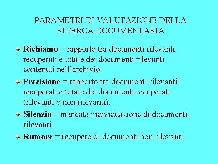 PARAMETRI DI VALUTAZIONE DELLA RICERCA DOCUMENTARIA Richiamo = rapporto tra documenti rilevanti recuperati e