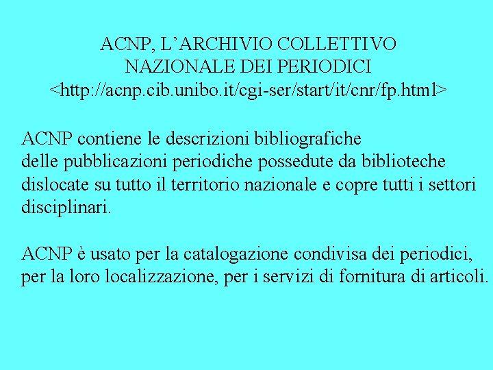 ACNP, L'ARCHIVIO COLLETTIVO NAZIONALE DEI PERIODICI <http: //acnp. cib. unibo. it/cgi-ser/start/it/cnr/fp. html> ACNP contiene