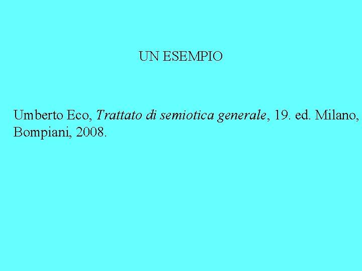 UN ESEMPIO Umberto Eco, Trattato di semiotica generale, 19. ed. Milano, Bompiani, 2008.