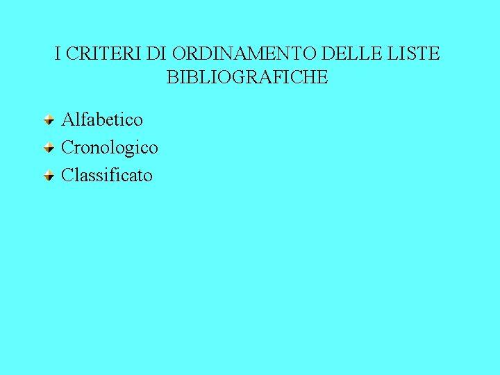 I CRITERI DI ORDINAMENTO DELLE LISTE BIBLIOGRAFICHE Alfabetico Cronologico Classificato