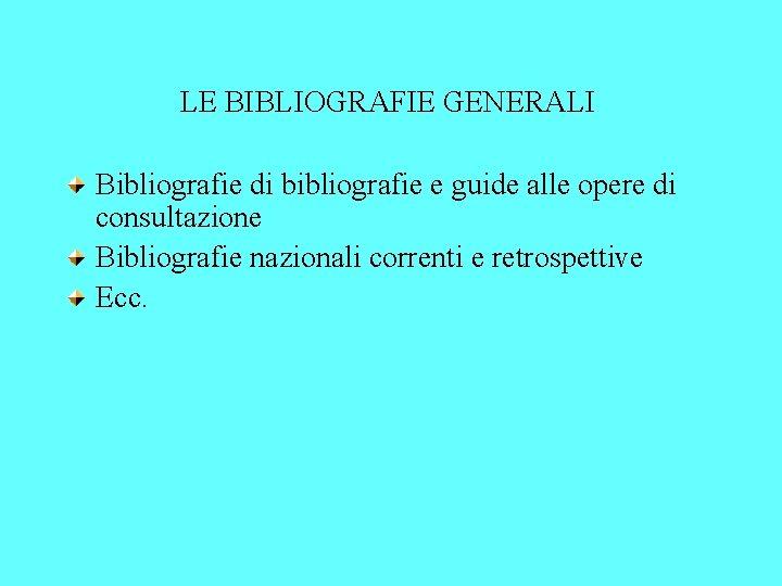 LE BIBLIOGRAFIE GENERALI Bibliografie di bibliografie e guide alle opere di consultazione Bibliografie nazionali