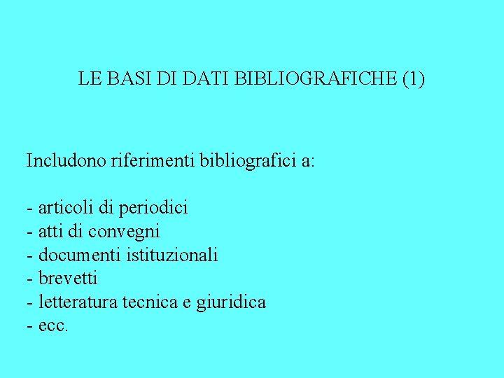LE BASI DI DATI BIBLIOGRAFICHE (1) Includono riferimenti bibliografici a: - articoli di periodici